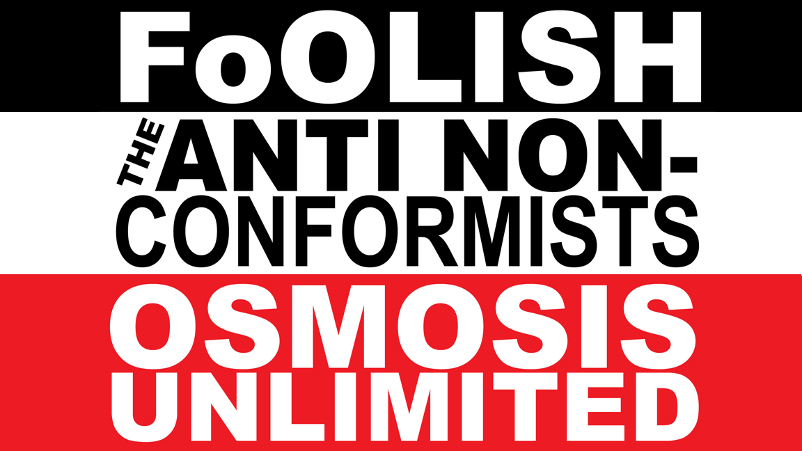 Foolish + Osmosis Unlimited + The Anti Non-Conformists