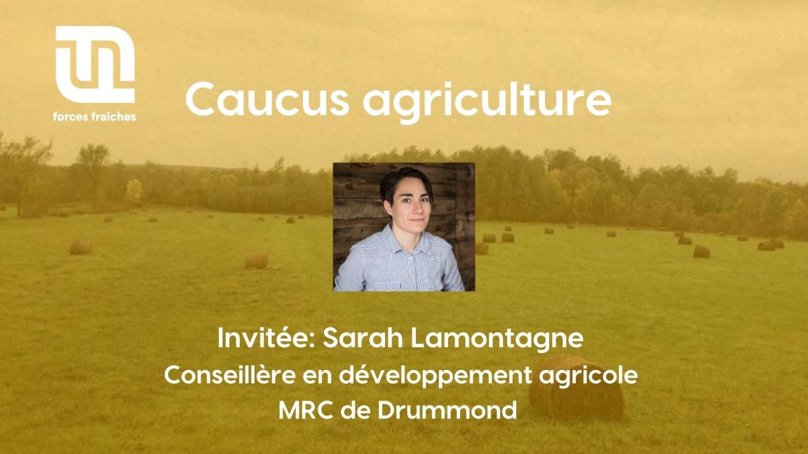 Caucus agriculture - Invitée: Sarah Lamontagne, conseillère en développement agricole à la MRC de Drummond